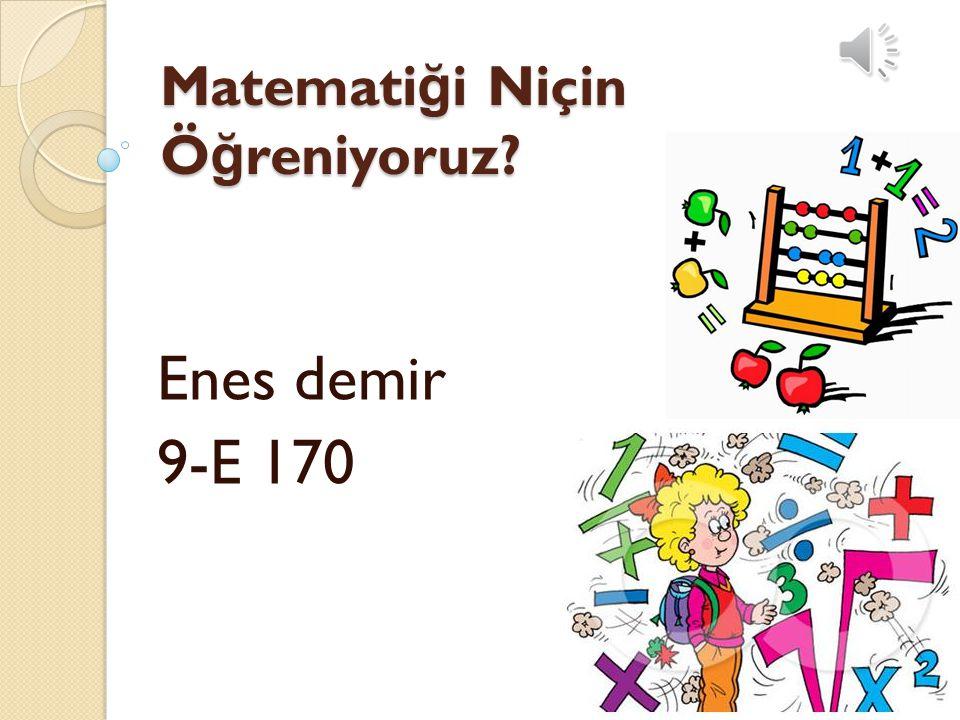 Matemati ğ i Niçin Ö ğ reniyoruz? Enes demir 9-E 170