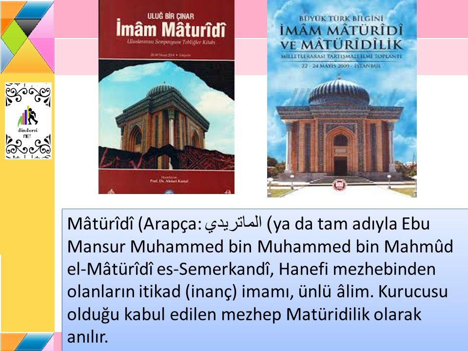 Mâtürîdî (Arapça: الماتريدي ) ya da tam adıyla Ebu Mansur Muhammed bin Muhammed bin Mahmûd el-Mâtürîdî es-Semerkandî, Hanefi mezhebinden olanların it