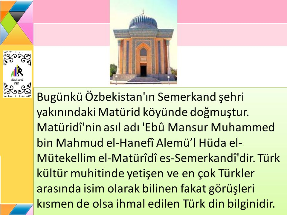 Bugünkü Özbekistan'ın Semerkand şehri yakınındaki Matürid köyünde doğmuştur. Matüridî'nin asıl adı 'Ebû Mansur Muhammed bin Mahmud el-Hanefî Alemü'l H