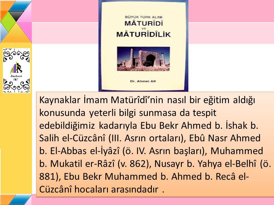 Kaynaklar İmam Matürîdî'nin nasıl bir eğitim aldığı konusunda yeterli bilgi sunmasa da tespit edebildiğimiz kadarıyla Ebu Bekr Ahmed b. İshak b. Salih