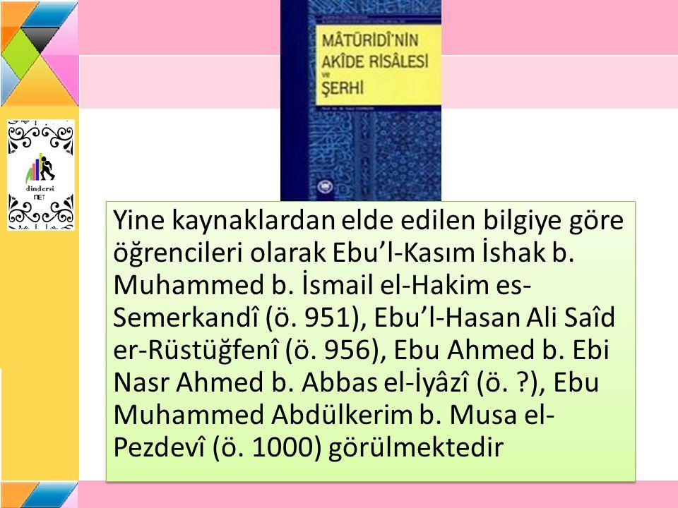 Yine kaynaklardan elde edilen bilgiye göre öğrencileri olarak Ebu'l-Kasım İshak b. Muhammed b. İsmail el-Hakim es- Semerkandî (ö. 951), Ebu'l-Hasan Al