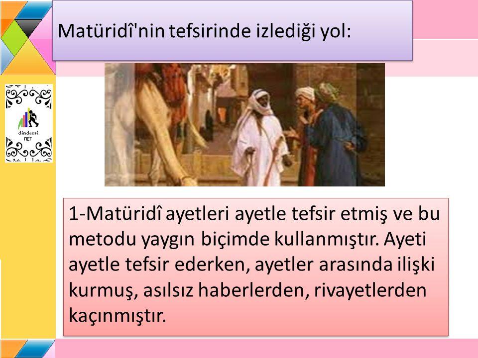 Matüridî'nin tefsirinde izlediği yol: 1-Matüridî ayetleri ayetle tefsir etmiş ve bu metodu yaygın biçimde kullanmıştır. Ayeti ayetle tefsir ederken, a