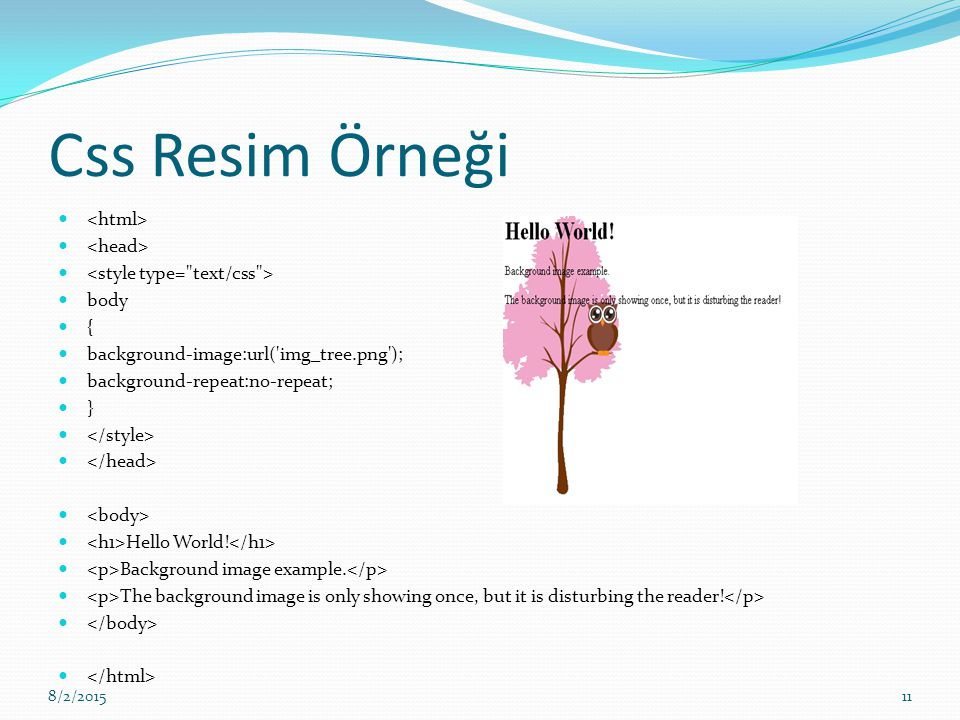 Css Resim Örneği body { background-image:url('img_tree.png'); background-repeat:no-repeat; } Hello World! Background image example. The background ima