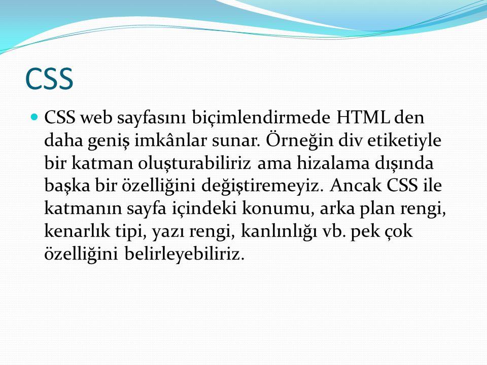CSS CSS web sayfasını biçimlendirmede HTML den daha geniş imkânlar sunar. Örneğin div etiketiyle bir katman oluşturabiliriz ama hizalama dışında başka