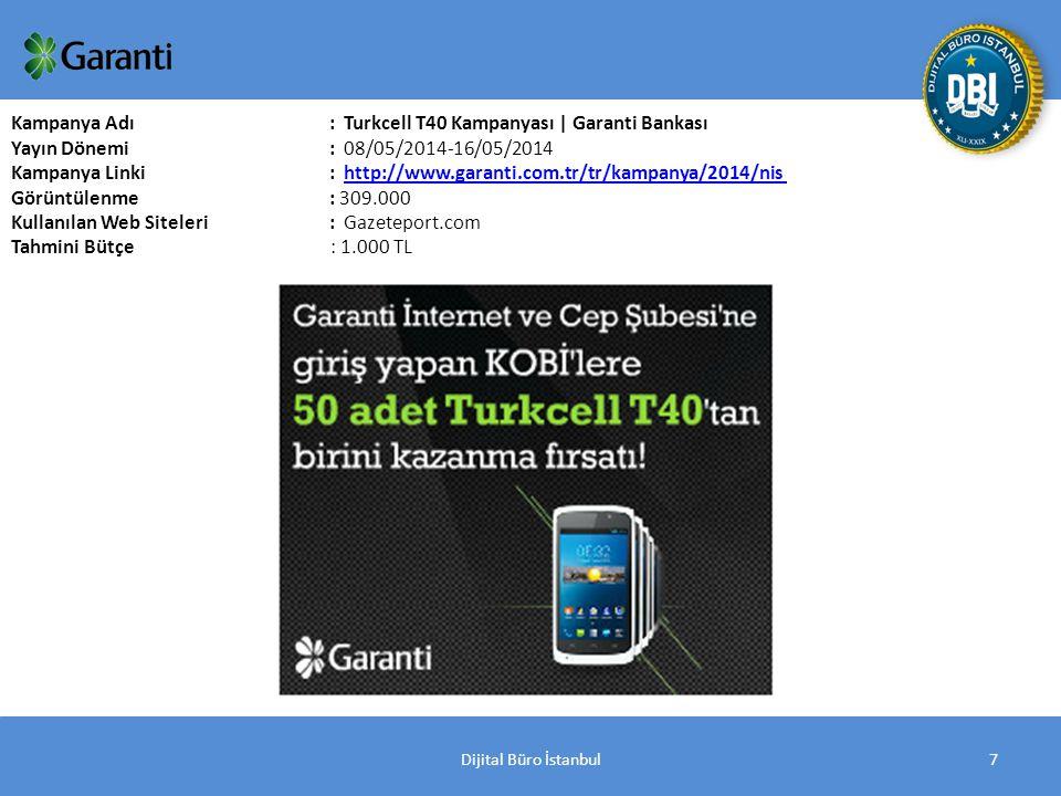 Dijital Büro İstanbul7 Kampanya Adı : Turkcell T40 Kampanyası | Garanti Bankası Yayın Dönemi: 08/05/2014-16/05/2014 Kampanya Linki: http://www.garanti.com.tr/tr/kampanya/2014/nis http://www.garanti.com.tr/tr/kampanya/2014/nis Görüntülenme: 309.000 Kullanılan Web Siteleri: Gazeteport.com Tahmini Bütçe : 1.000 TL