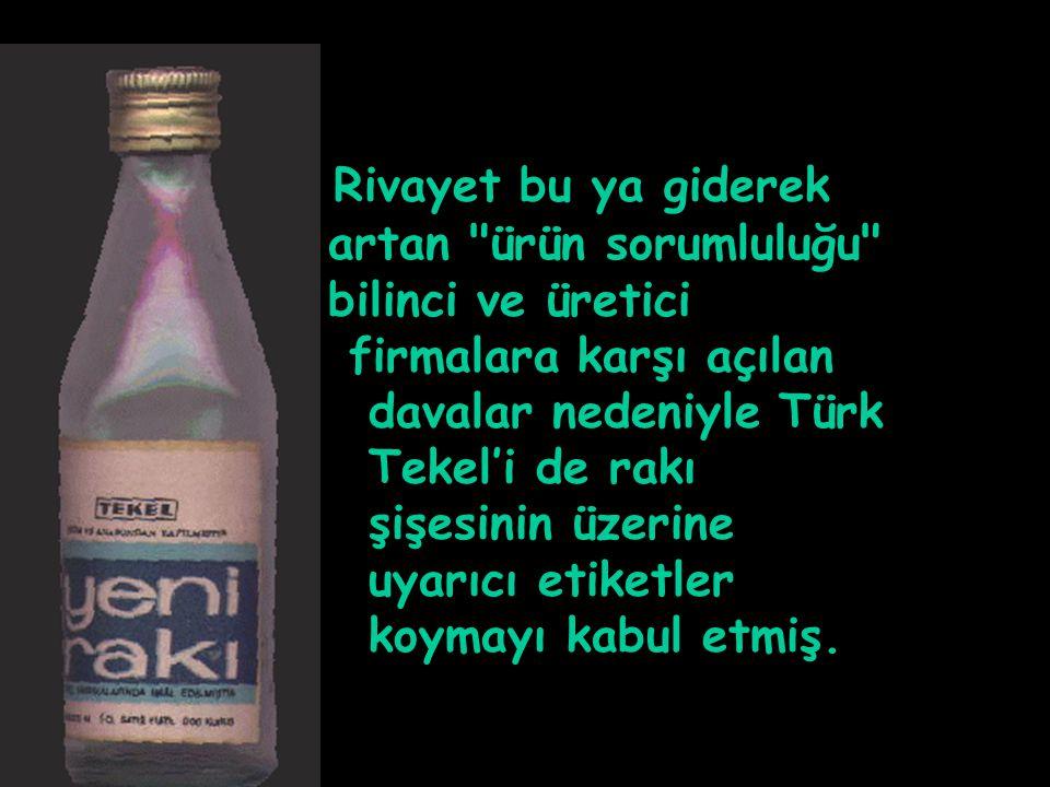 Rivayet bu ya giderek artan ürün sorumluluğu bilinci ve üretici firmalara karşı açılan davalar nedeniyle Türk Tekel'i de rakı şişesinin üzerine uyarıcı etiketler koymayı kabul etmiş.