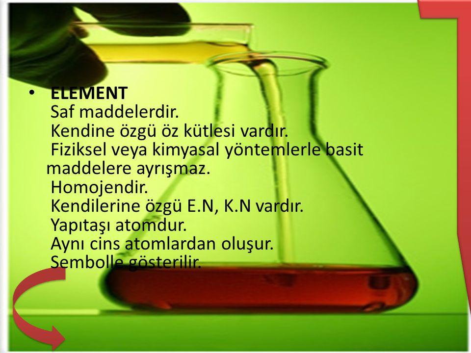 ELEMENT Saf maddelerdir. Kendine özgü öz kütlesi vardır. Fiziksel veya kimyasal yöntemlerle basit maddelere ayrışmaz. Homojendir. Kendilerine özgü E.N