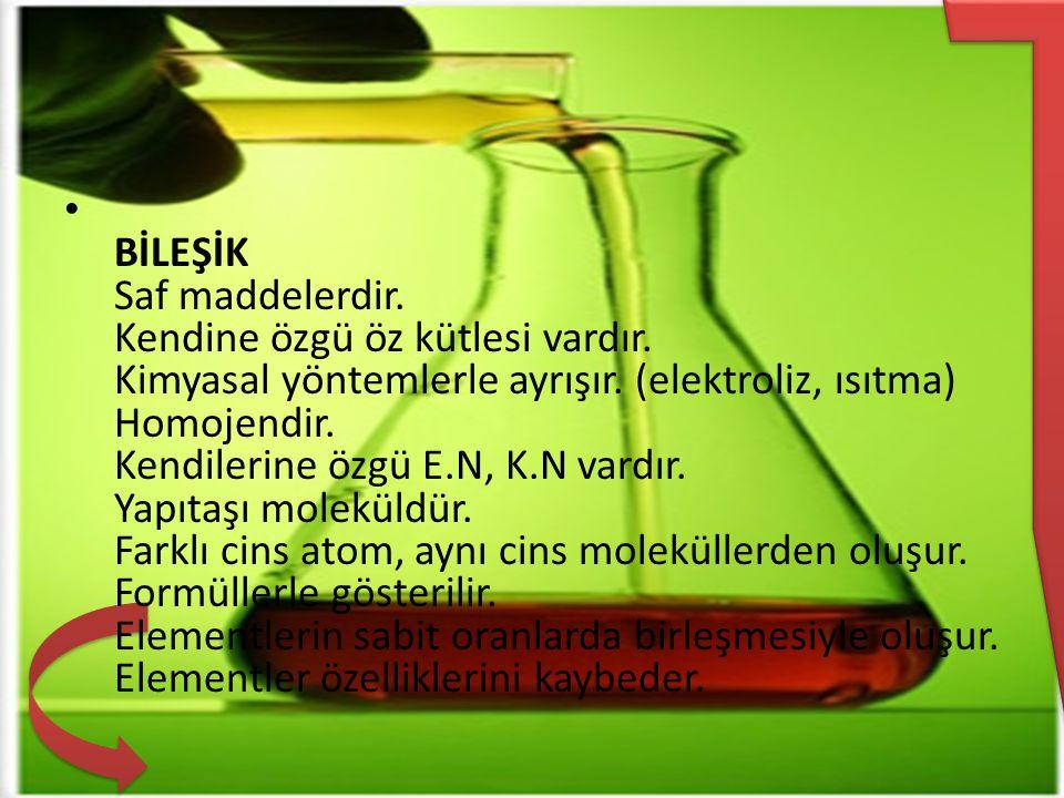 BİLEŞİK Saf maddelerdir. Kendine özgü öz kütlesi vardır. Kimyasal yöntemlerle ayrışır. (elektroliz, ısıtma) Homojendir. Kendilerine özgü E.N, K.N vard