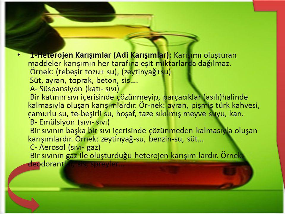 1-Heterojen Karışımlar (Adi Karışımlar): Karışımı oluşturan maddeler karışımın her tarafına eşit miktarlarda dağılmaz. Örnek: (tebeşir tozu+ su), (zey