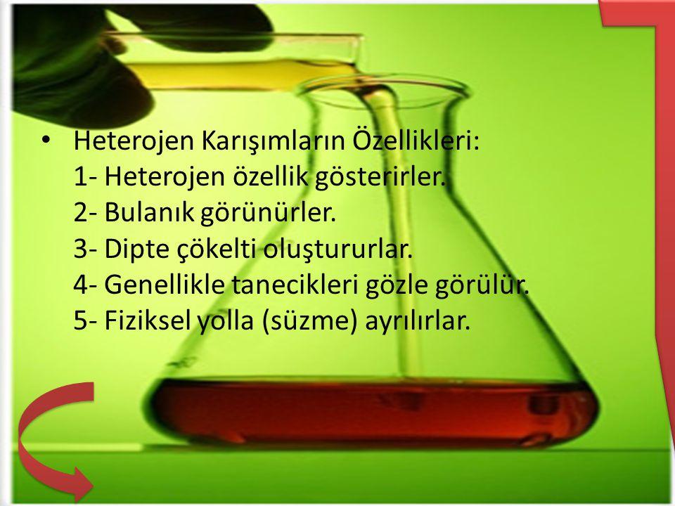 Heterojen Karışımların Özellikleri: 1- Heterojen özellik gösterirler. 2- Bulanık görünürler. 3- Dipte çökelti oluştururlar. 4- Genellikle tanecikleri