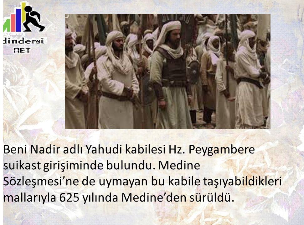 Beni Nadir adlı Yahudi kabilesi Hz. Peygambere suikast girişiminde bulundu. Medine Sözleşmesi'ne de uymayan bu kabile taşıyabildikleri mallarıyla 625