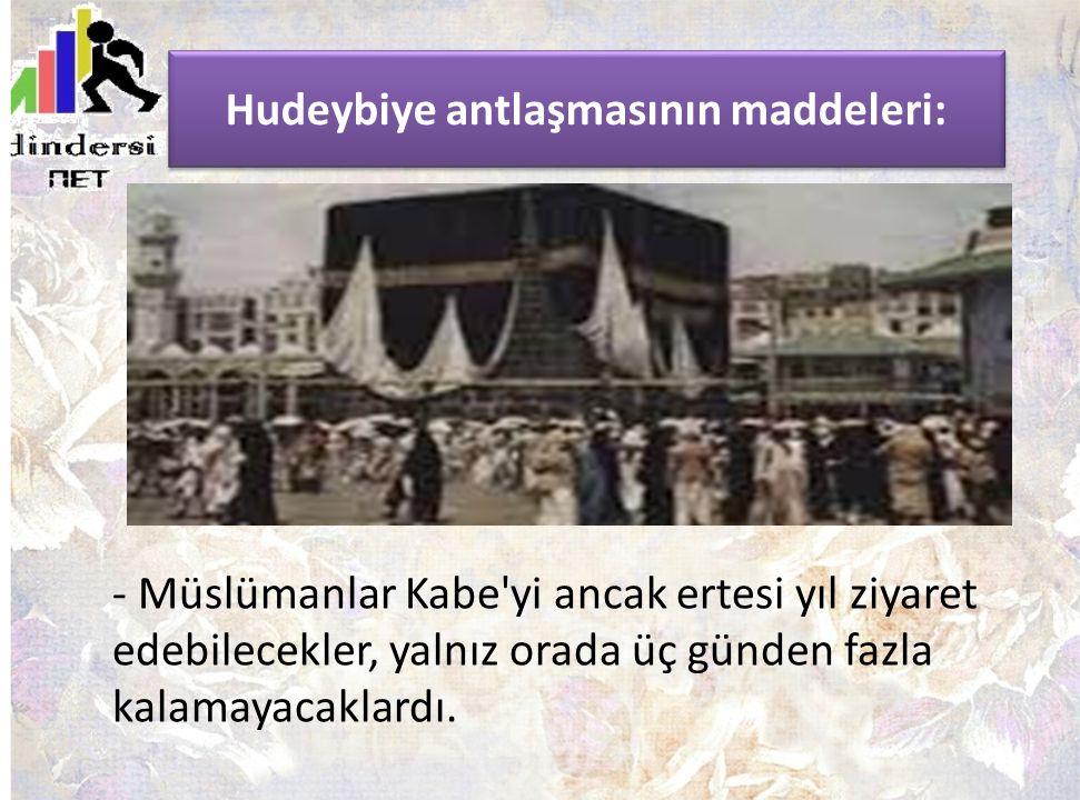 Hudeybiye antlaşmasının maddeleri: - Müslümanlar Kabe'yi ancak ertesi yıl ziyaret edebilecekler, yalnız orada üç günden fazla kalamayacaklardı.