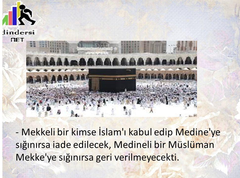 - Mekkeli bir kimse İslam'ı kabul edip Medine'ye sığınırsa iade edilecek, Medineli bir Müslüman Mekke'ye sığınırsa geri verilmeyecekti.