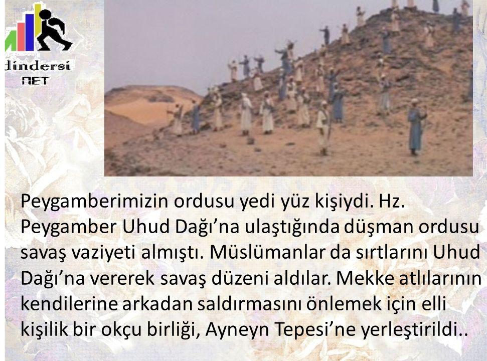 Peygamberimizin ordusu yedi yüz kişiydi. Hz. Peygamber Uhud Dağı'na ulaştığında düşman ordusu savaş vaziyeti almıştı. Müslümanlar da sırtlarını Uhud D