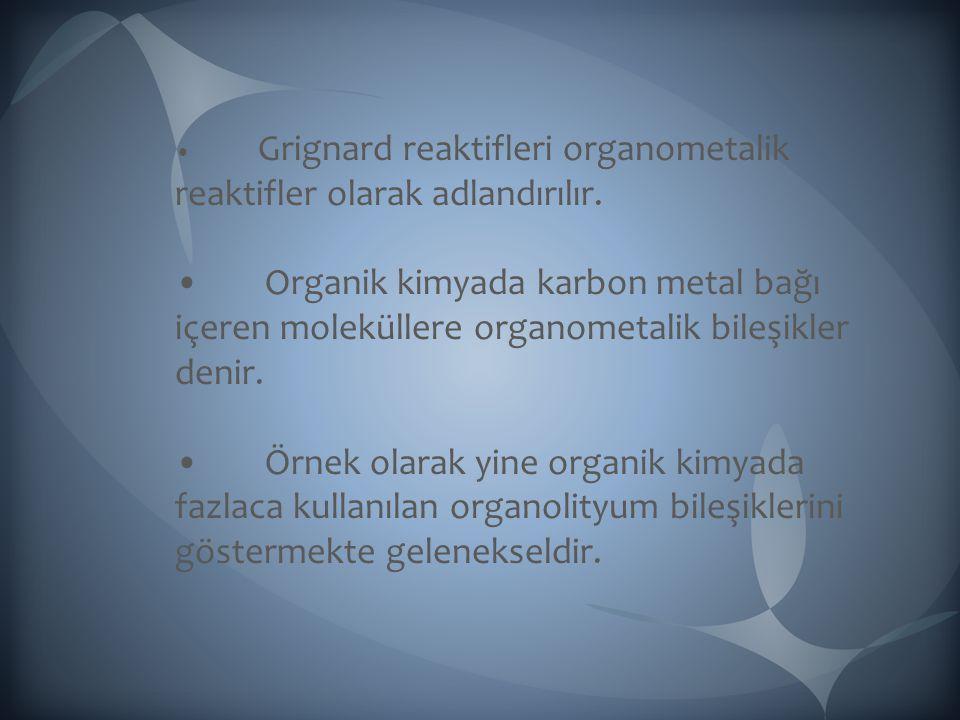 Grignard reaktifleri organometalik reaktifler olarak adlandırılır. Organik kimyada karbon metal bağı içeren moleküllere organometalik bileşikler denir