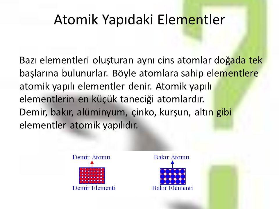 Atomik Yapıdaki Elementler Bazı elementleri oluşturan aynı cins atomlar doğada tek başlarına bulunurlar. Böyle atomlara sahip elementlere atomik yapıl