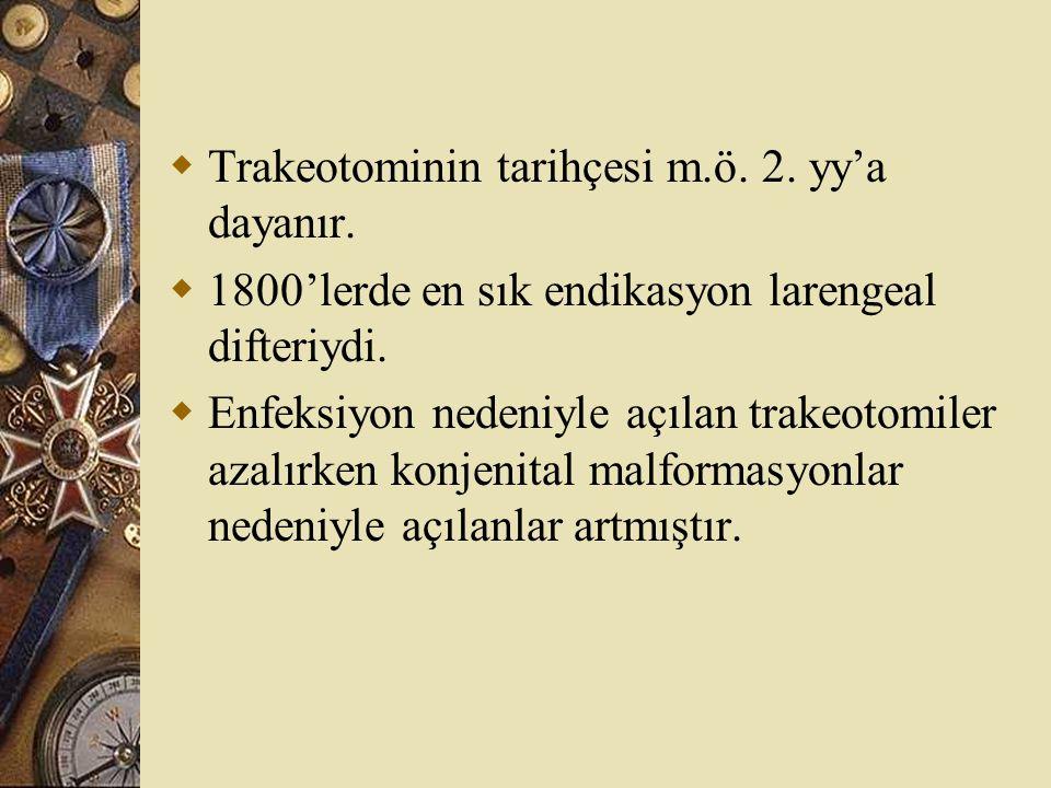  Trakeotominin tarihçesi m.ö. 2. yy'a dayanır.  1800'lerde en sık endikasyon larengeal difteriydi.  Enfeksiyon nedeniyle açılan trakeotomiler azalı