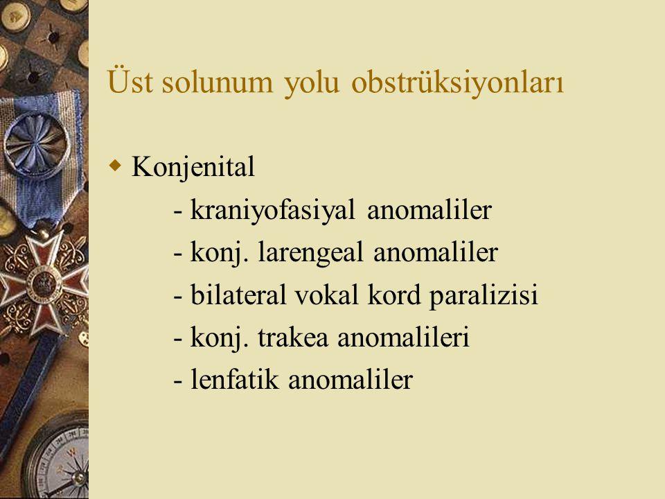 Üst solunum yolu obstrüksiyonları  Konjenital - kraniyofasiyal anomaliler - konj. larengeal anomaliler - bilateral vokal kord paralizisi - konj. trak