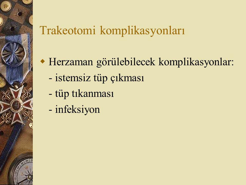 Trakeotomi komplikasyonları  Herzaman görülebilecek komplikasyonlar: - istemsiz tüp çıkması - tüp tıkanması - infeksiyon