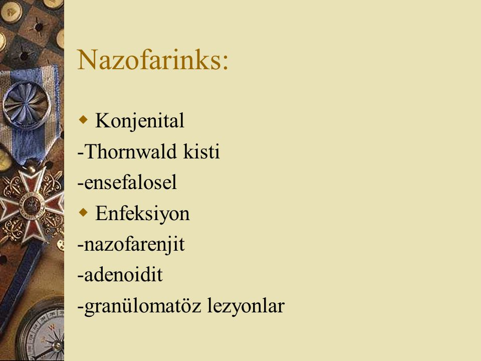 Nazofarinks:  Konjenital -Thornwald kisti -ensefalosel  Enfeksiyon -nazofarenjit -adenoidit -granülomatöz lezyonlar
