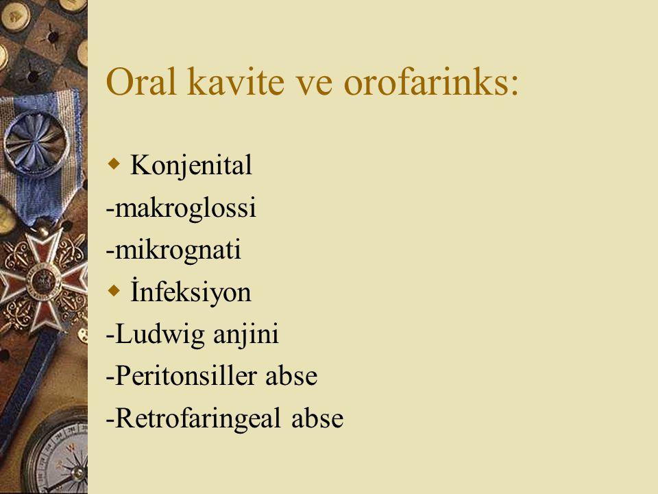 Oral kavite ve orofarinks:  Konjenital -makroglossi -mikrognati  İnfeksiyon -Ludwig anjini -Peritonsiller abse -Retrofaringeal abse