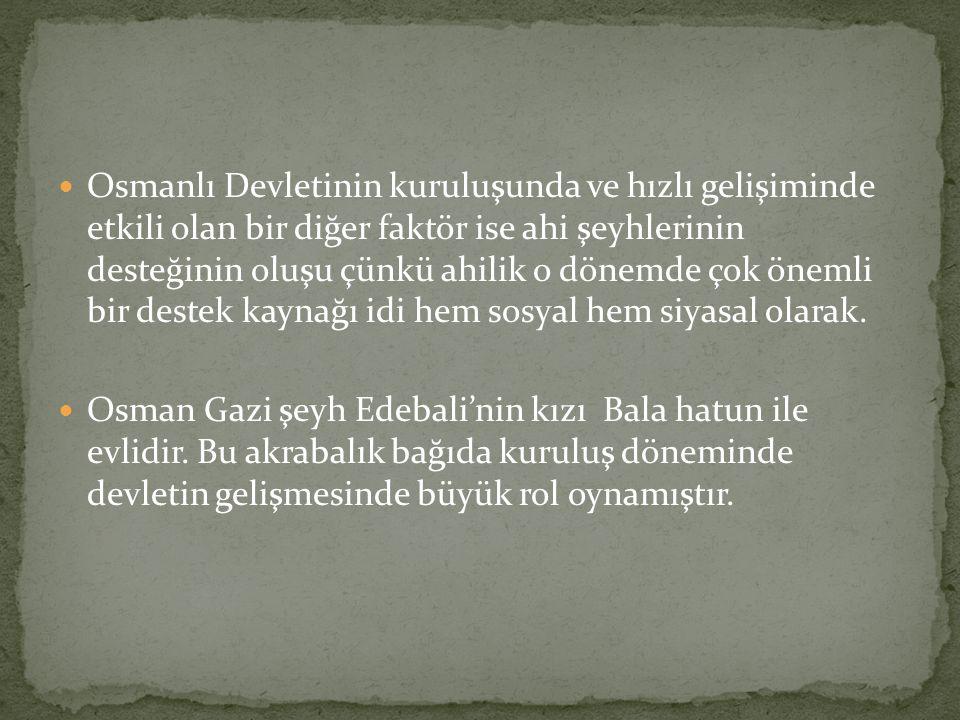Osmanlı Devletinin kuruluşunda ve hızlı gelişiminde etkili olan bir diğer faktör ise ahi şeyhlerinin desteğinin oluşu çünkü ahilik o dönemde çok öneml