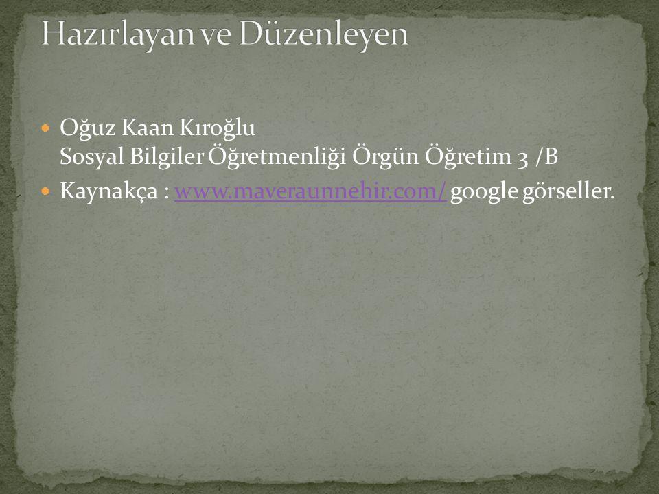Oğuz Kaan Kıroğlu Sosyal Bilgiler Öğretmenliği Örgün Öğretim 3 /B Kaynakça : www.maveraunnehir.com/ google görseller.www.maveraunnehir.com/