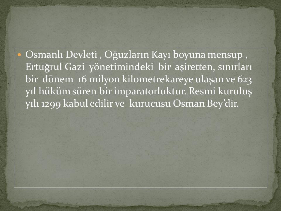 Osmanlı Devleti, Oğuzların Kayı boyuna mensup, Ertuğrul Gazi yönetimindeki bir aşiretten, sınırları bir dönem 16 milyon kilometrekareye ulaşan ve 623