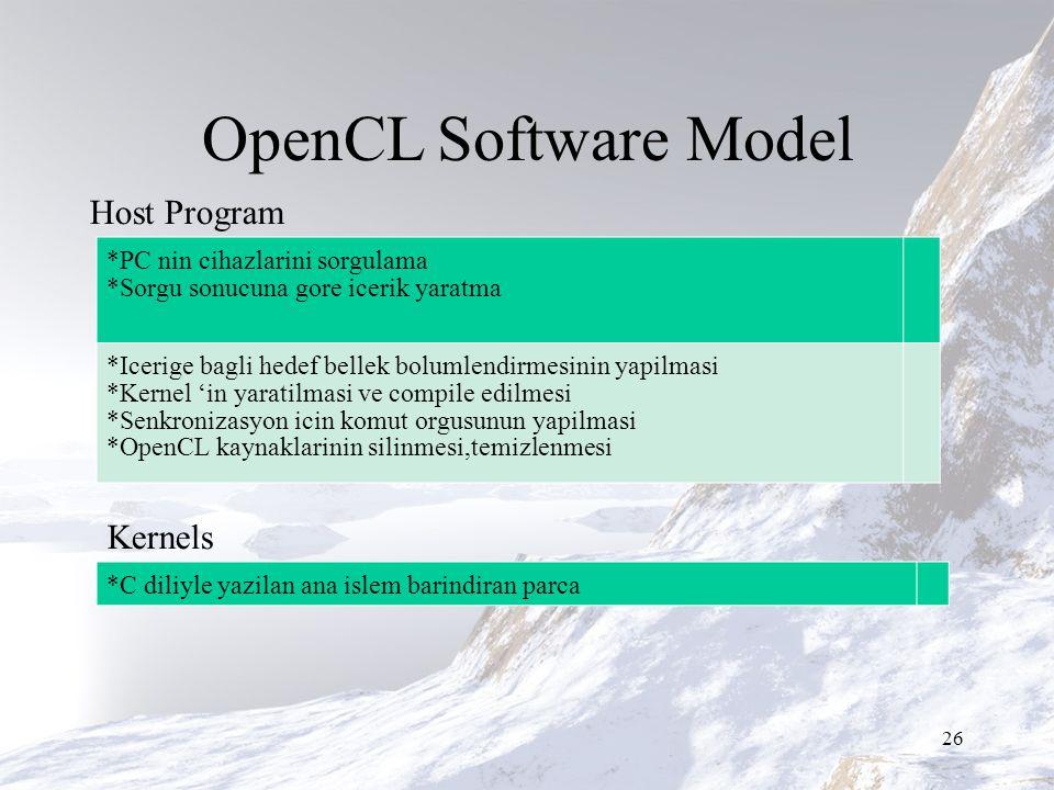 OpenCL Software Model 26 Host Program Kernels *PC nin cihazlarini sorgulama *Sorgu sonucuna gore icerik yaratma *Icerige bagli hedef bellek bolumlendirmesinin yapilmasi *Kernel 'in yaratilmasi ve compile edilmesi *Senkronizasyon icin komut orgusunun yapilmasi *OpenCL kaynaklarinin silinmesi,temizlenmesi *C diliyle yazilan ana islem barindiran parca