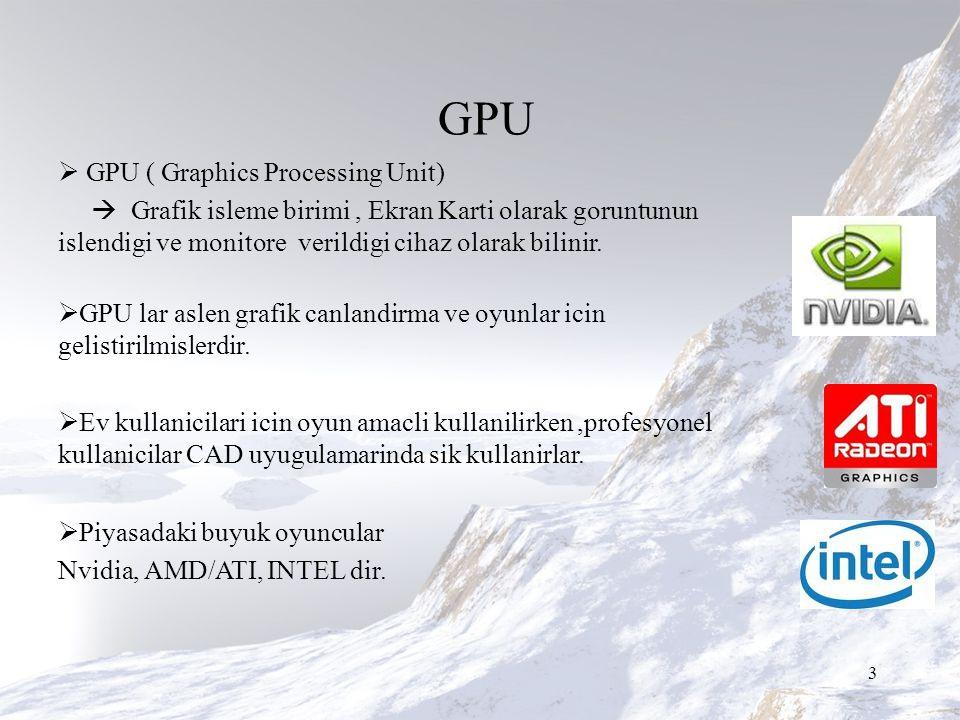 GPU  GPU ( Graphics Processing Unit)  Grafik isleme birimi, Ekran Karti olarak goruntunun islendigi ve monitore verildigi cihaz olarak bilinir.