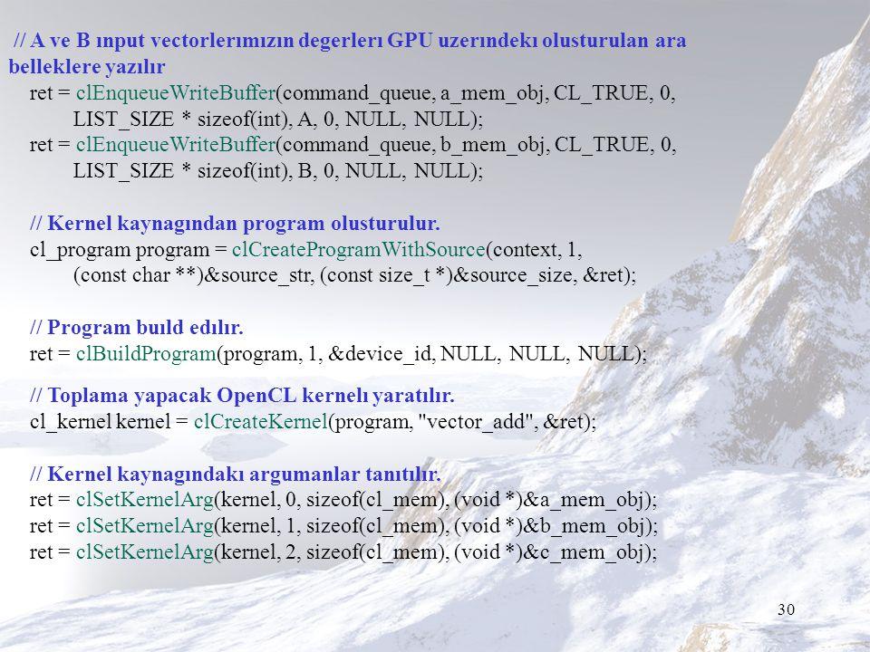 30 // A ve B ınput vectorlerımızın degerlerı GPU uzerındekı olusturulan ara belleklere yazılır ret = clEnqueueWriteBuffer(command_queue, a_mem_obj, CL_TRUE, 0, LIST_SIZE * sizeof(int), A, 0, NULL, NULL); ret = clEnqueueWriteBuffer(command_queue, b_mem_obj, CL_TRUE, 0, LIST_SIZE * sizeof(int), B, 0, NULL, NULL); // Kernel kaynagından program olusturulur.