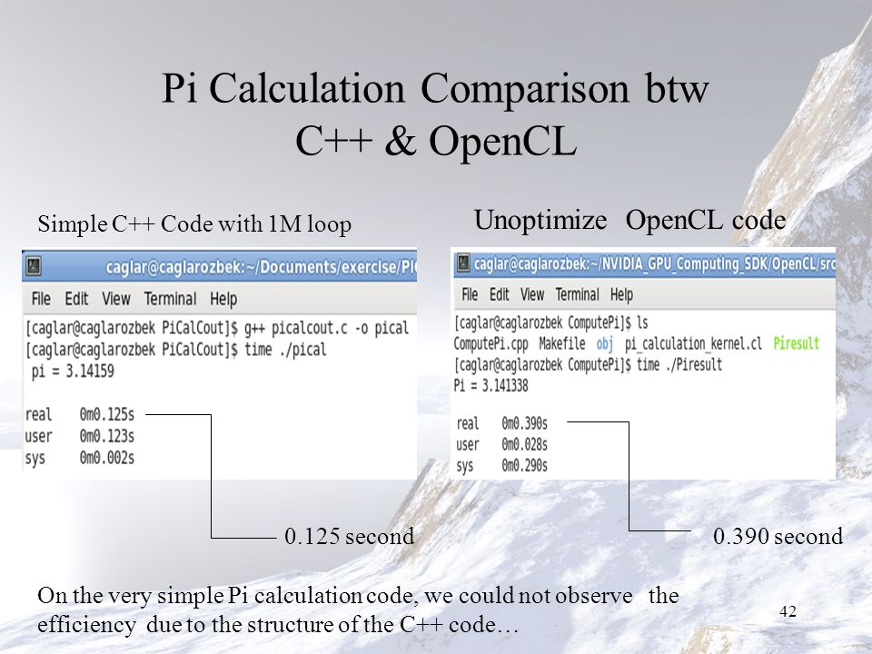 Pi Calculation Comparison btw C++ & OpenCL 42 Simple C++ Code with 1M loop 0.125 second0.390 second On the very simple Pi calculation code, we could not observe the efficiency due to the structure of the C++ code… Unoptimize OpenCL code