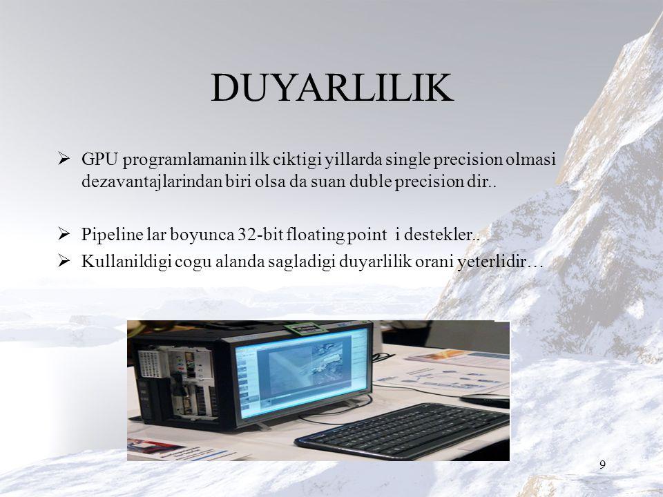 DUYARLILIK  GPU programlamanin ilk ciktigi yillarda single precision olmasi dezavantajlarindan biri olsa da suan duble precision dir..