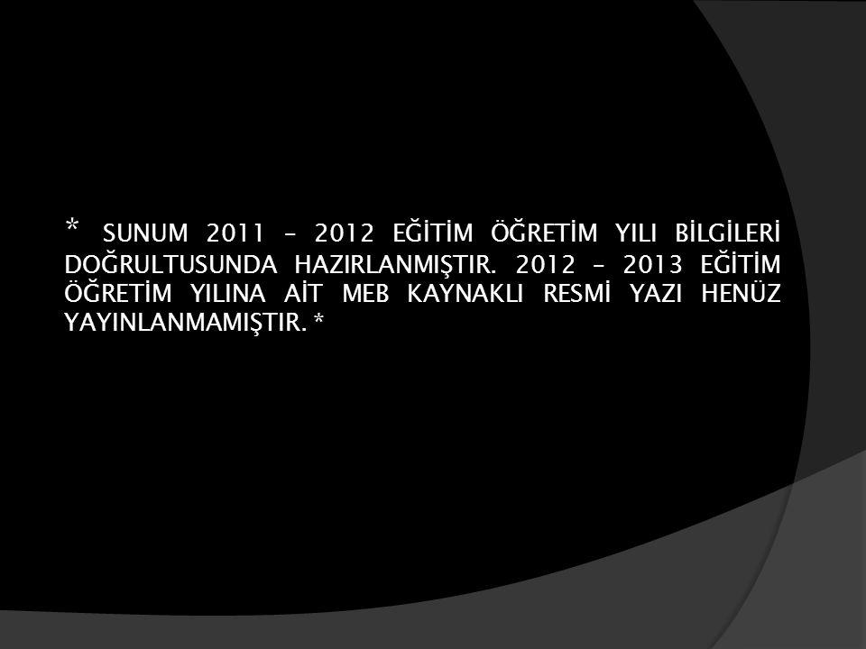 * SUNUM 2011 – 2012 EĞİTİM ÖĞRETİM YILI BİLGİLERİ DOĞRULTUSUNDA HAZIRLANMIŞTIR. 2012 – 2013 EĞİTİM ÖĞRETİM YILINA AİT MEB KAYNAKLI RESMİ YAZI HENÜZ YA