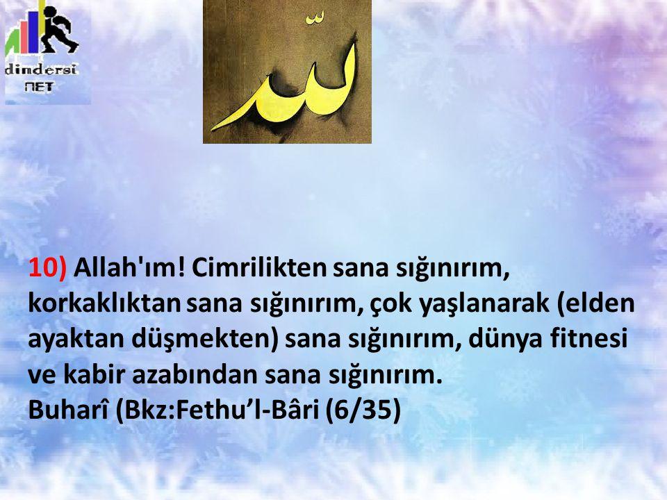 10) Allah'ım! Cimrilikten sana sığınırım, korkaklıktan sana sığınırım, çok yaşlanarak (elden ayaktan düşmekten) sana sığınırım, dünya fitnesi ve kabir