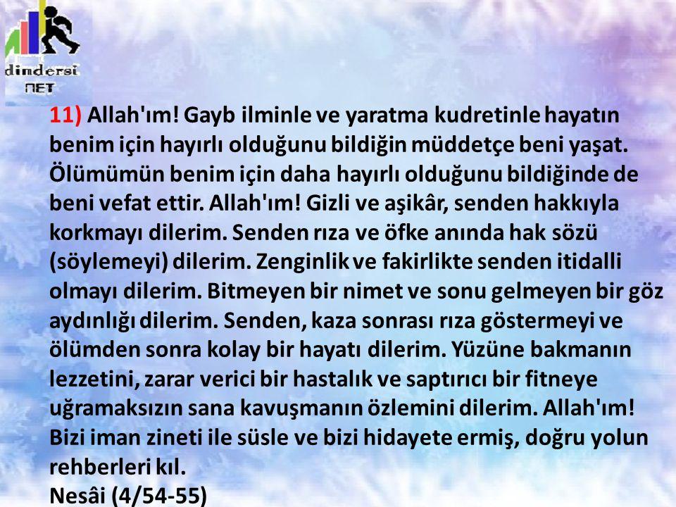 11) Allah'ım! Gayb ilminle ve yaratma kudretinle hayatın benim için hayırlı olduğunu bildiğin müddetçe beni yaşat. Ölümümün benim için daha hayırlı ol