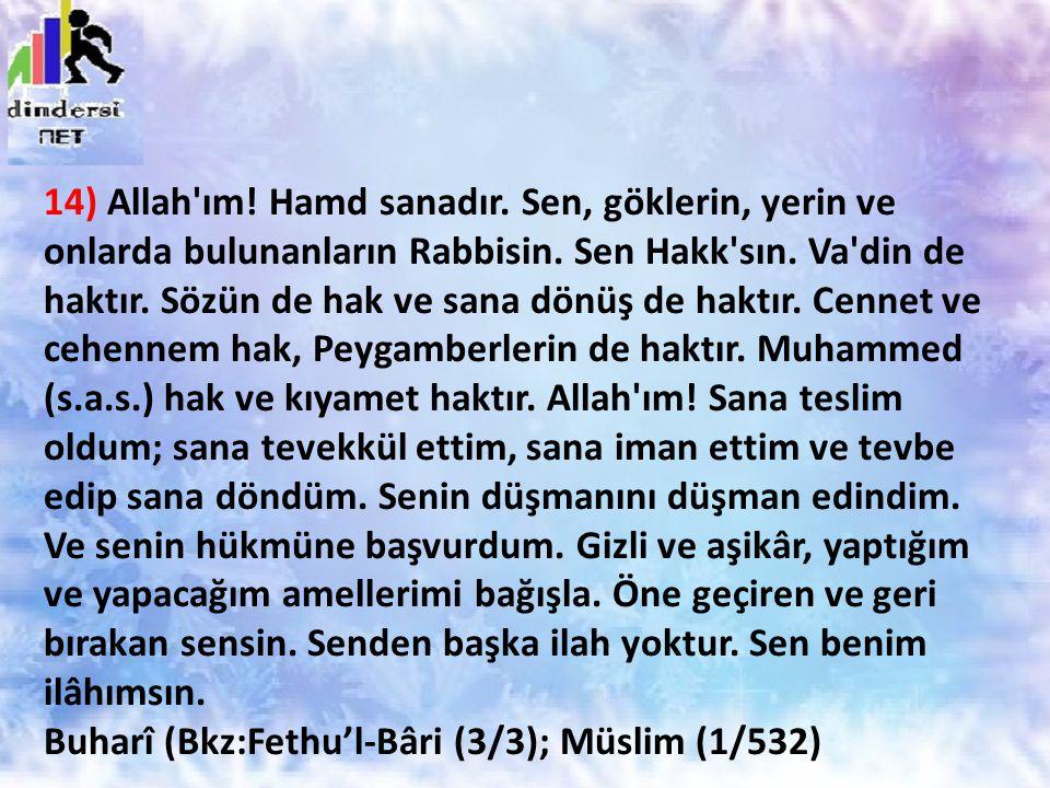 14) Allah'ım! Hamd sanadır. Sen, göklerin, yerin ve onlarda bulunanların Rabbisin. Sen Hakk'sın. Va'din de haktır. Sözün de hak ve sana dönüş de haktı
