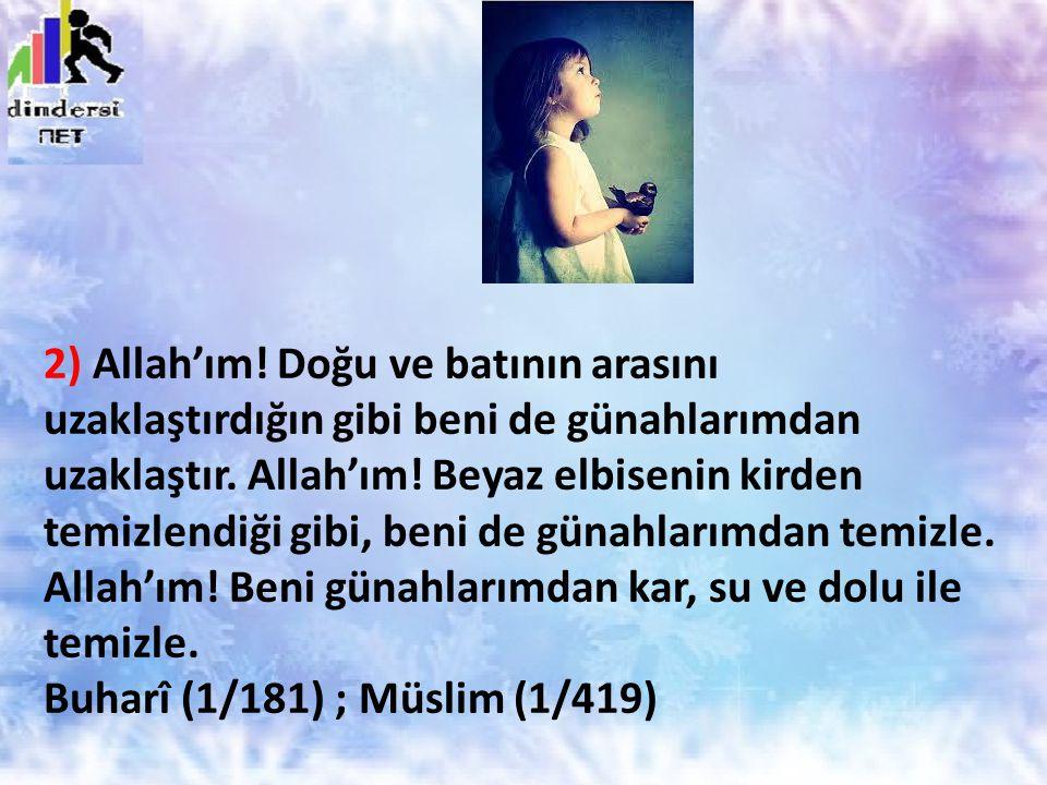2) Allah'ım! Doğu ve batının arasını uzaklaştırdığın gibi beni de günahlarımdan uzaklaştır. Allah'ım! Beyaz elbisenin kirden temizlendiği gibi, beni d