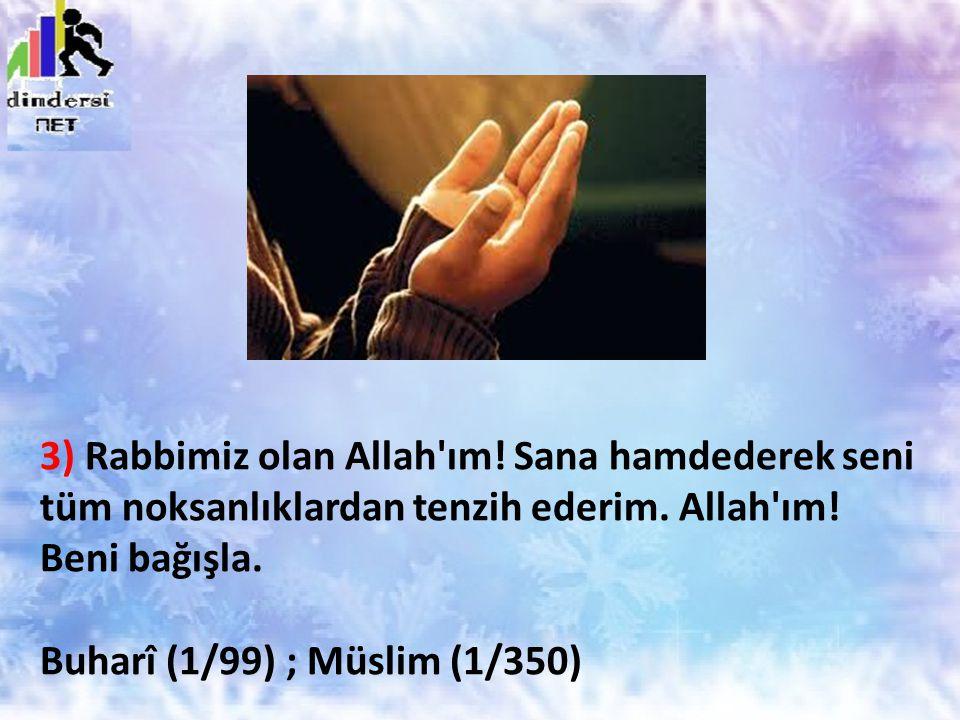 3) Rabbimiz olan Allah'ım! Sana hamdederek seni tüm noksanlıklardan tenzih ederim. Allah'ım! Beni bağışla. Buharî (1/99) ; Müslim (1/350)