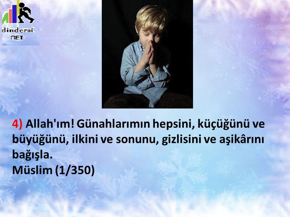 4) Allah'ım! Günahlarımın hepsini, küçüğünü ve büyüğünü, ilkini ve sonunu, gizlisini ve aşikârını bağışla. Müslim (1/350)
