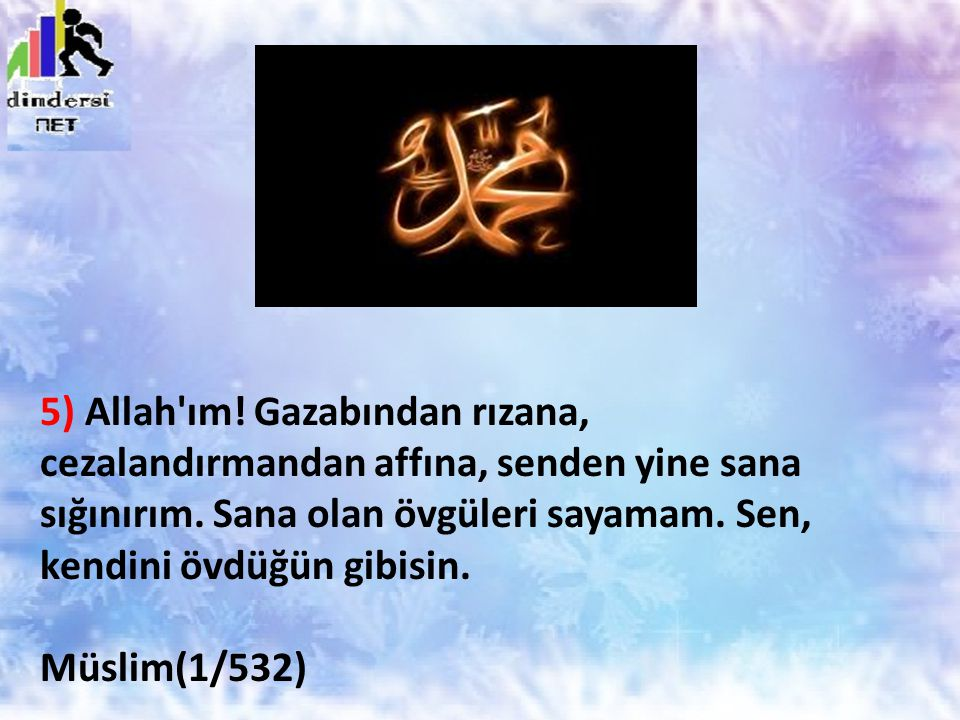 5) Allah'ım! Gazabından rızana, cezalandırmandan affına, senden yine sana sığınırım. Sana olan övgüleri sayamam. Sen, kendini övdüğün gibisin. Müslim(