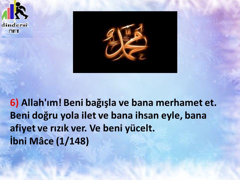 6) Allah'ım! Beni bağışla ve bana merhamet et. Beni doğru yola ilet ve bana ihsan eyle, bana afiyet ve rızık ver. Ve beni yücelt. İbni Mâce (1/148)