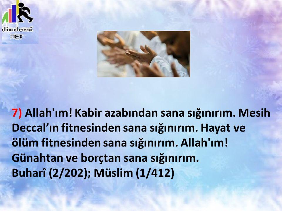 7) Allah'ım! Kabir azabından sana sığınırım. Mesih Deccal'ın fitnesinden sana sığınırım. Hayat ve ölüm fitnesinden sana sığınırım. Allah'ım! Günahtan