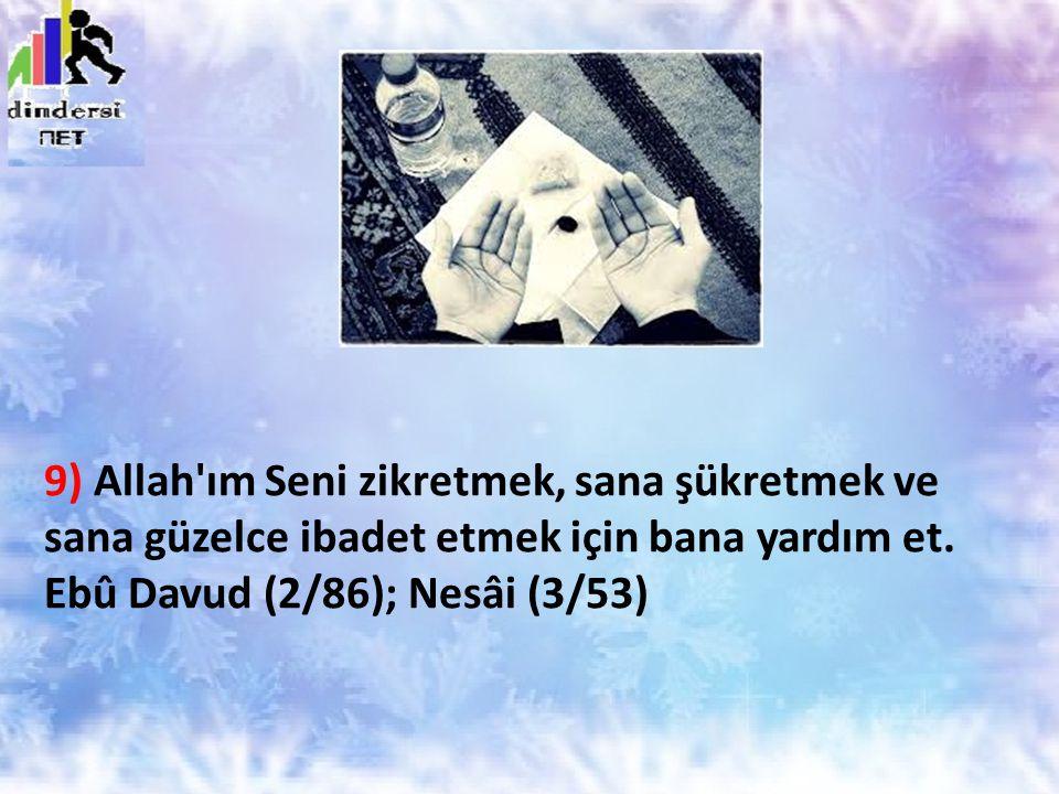 9) Allah'ım Seni zikretmek, sana şükretmek ve sana güzelce ibadet etmek için bana yardım et. Ebû Davud (2/86); Nesâi (3/53)