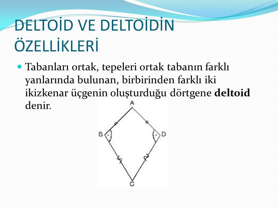 DELTOİD VE DELTOİDİN ÖZELLİKLERİ Tabanları ortak, tepeleri ortak tabanın farklı yanlarında bulunan, birbirinden farklı iki ikizkenar üçgenin oluşturduğu dörtgene deltoid denir.