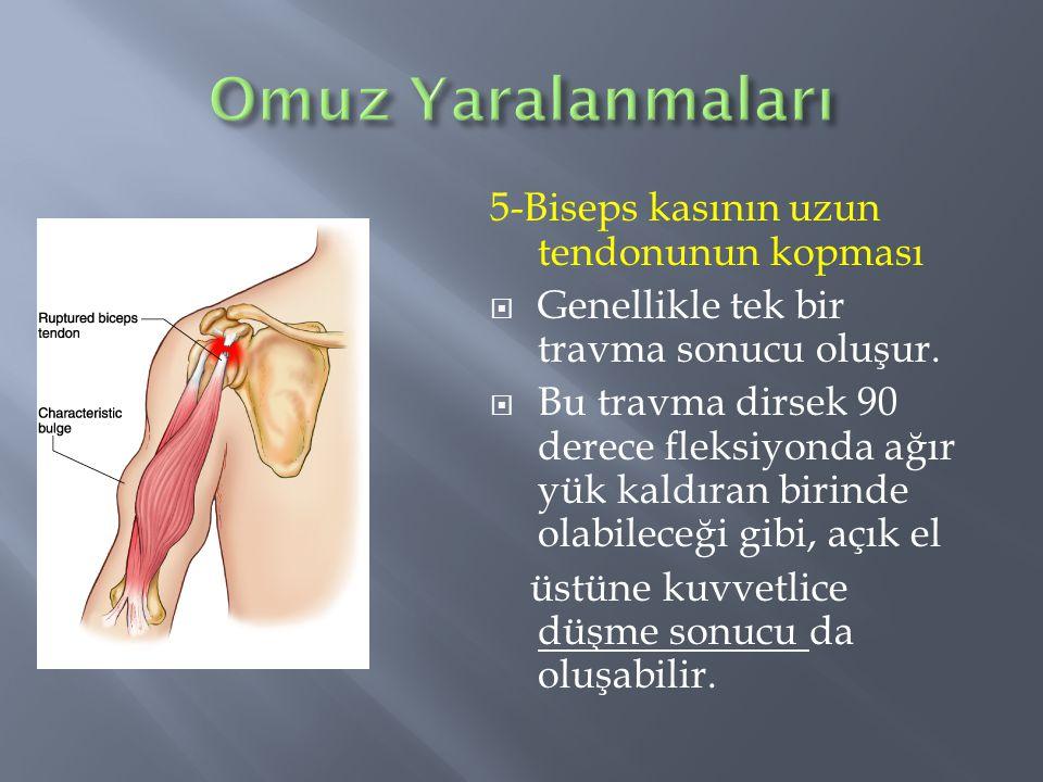 5-Biseps kasının uzun tendonunun kopması  Genellikle tek bir travma sonucu oluşur.  Bu travma dirsek 90 derece fleksiyonda ağır yük kaldıran birinde