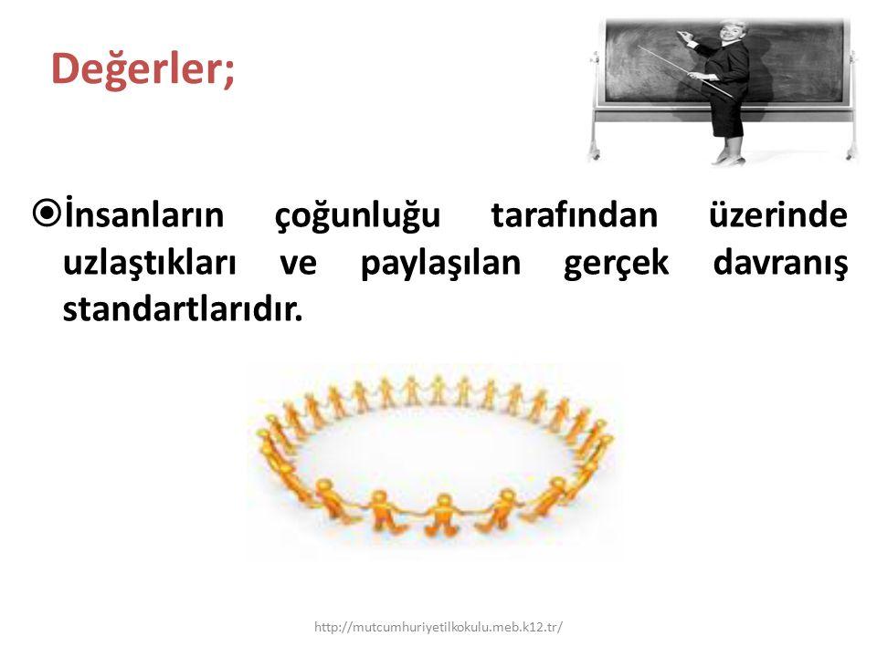 Değerler;  İnsanların çoğunluğu tarafından üzerinde uzlaştıkları ve paylaşılan gerçek davranış standartlarıdır. http://mutcumhuriyetilkokulu.meb.k12.