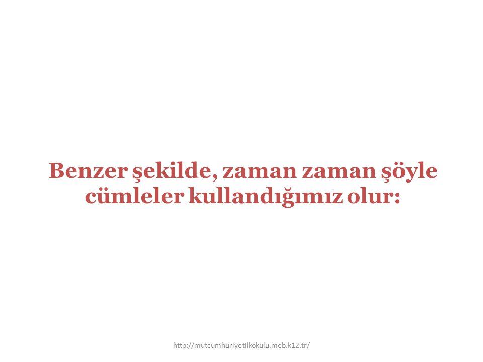Benzer şekilde, zaman zaman şöyle cümleler kullandığımız olur: http://mutcumhuriyetilkokulu.meb.k12.tr/
