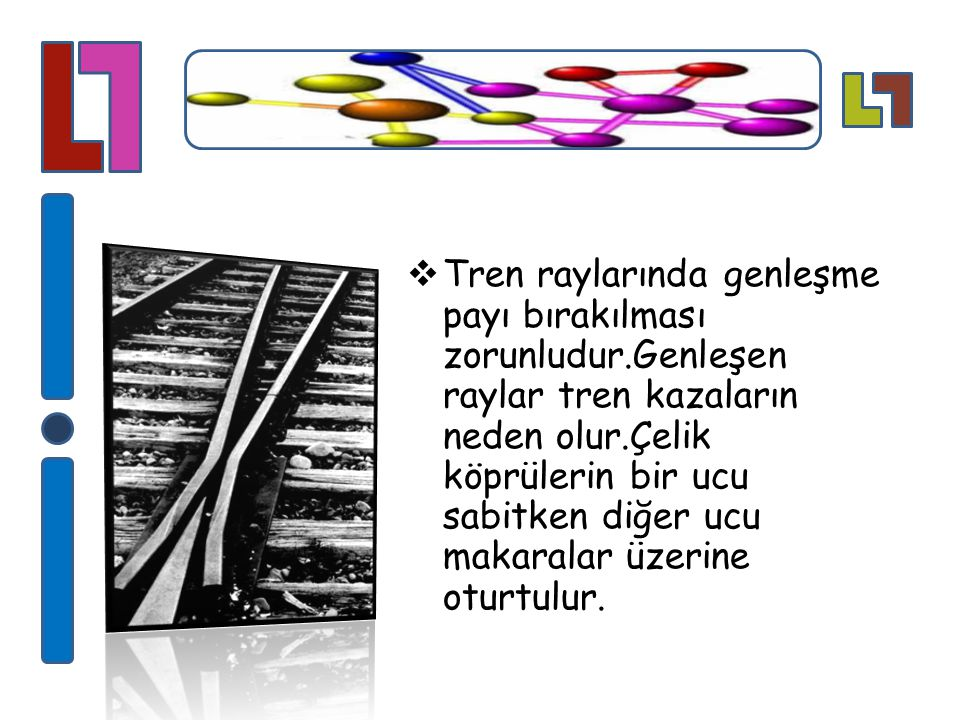  Tren raylarında genleşme payı bırakılması zorunludur.Genleşen raylar tren kazaların neden olur.Çelik köprülerin bir ucu sabitken diğer ucu makaralar