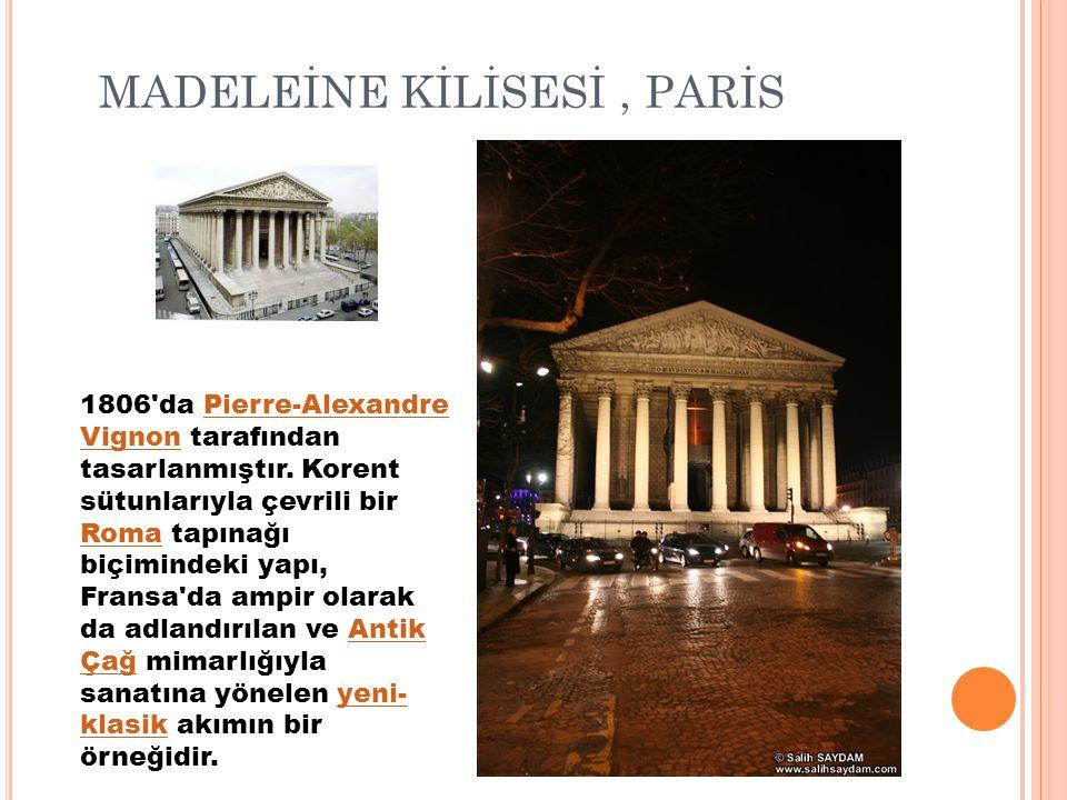 MADELEİNE KİLİSESİ, PARİS 1806'da Pierre-Alexandre Vignon tarafından tasarlanmıştır. Korent sütunlarıyla çevrili bir Roma tapınağı biçimindeki yapı, F